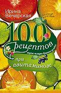 Ирина Вечерская - 100 рецептов при авитаминозе. Вкусно, полезно, душевно, целебно
