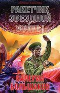 Валерий Большаков -Ракетчик звездной войны