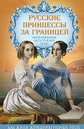 Елена Первушина -Русские принцессы за границей. Воспоминания августейших особ