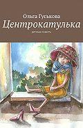 Ольга Гуськова -Центрокатулька. Детская повесть