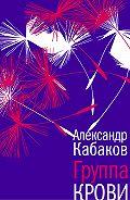 Александр Абрамович Кабаков -Группа крови: повесть, рассказы и заметки