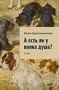 Юлия Красильникова -А есть ли у волка душа? Стихи