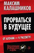 Максим Калашников - Прорваться в будущее. От агонии – к рассвету!