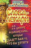 Евгений Тихонов - Слова-лекари. 22 древних ведовских слова, которые дадут вам то, что вы хотите. Книга вам в помощь