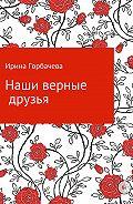 Ирина Грачиковна Горбачева -Наши добрые друзья