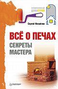 Сергей Павлович Михайлов -Всё о печах. Секреты мастера