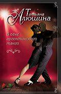 Татьяна Алюшина -В огне аргентинского танго