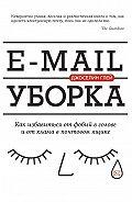 Джоселин Глей - E-mail уборка. Как избавиться от фобий в голове и от хлама в почтовом ящике