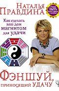 Наталия Правдина -Фэншуй, приносящий удачу. Как сделать ваш дом магнитом для удачи