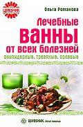 Ольга Романова -Лечебные ванны от всех болезней: скипидарные, травяные, солевые