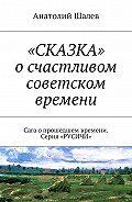 Анатолий Шалев -«СКАЗКА» осчастливом советском времени. Сага опрошедшем времени. Серия «РУСИЧИ»