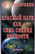 Евгений Пряхин -Красный паук, или Семь секунд вечности