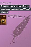 Николай Гоголь - Заколдованное место. Быль, рассказанная дьячком ***ской церкви