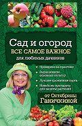 Александр Ганичкин -Сад и огород. Все самое важное для любимых дачников