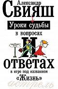 Александр Свияш - Уроки судьбы в вопросах и ответах