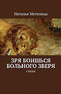 Наталья Метелица -Зря боишься больного зверя. Стихи