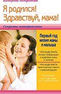 Екатерина Истратова - Я родился! Здравствуй, мама! или Первый год жизни мамы и малыша