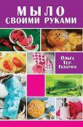 Ольга Тер-Газарян - Мыло своими руками