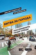 Сет Соломонов - Битва за города. Как изменить наши улицы. Революционные идеи в градостроении