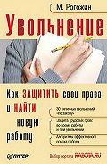 Михаил Юрьевич Рогожин -Увольнение. Как защитить свои права и найти новую работу