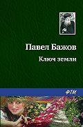 Павел Бажов - Ключ земли