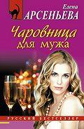 Елена Арсеньева - Чаровница для мужа