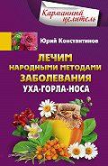 Юрий Константинов - Лечим народными методами заболевания уха-горла-носа