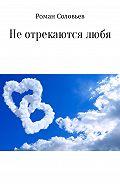 Роман Соловьев -Не отрекаются любя. Сборник