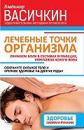 Владимир Иванович Васичкин - Лечебные точки организма: снимаем боли в суставах и мышцах, укрепляем кожу, вены, сон и иммунитет