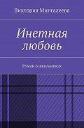 Виктория Мингалеева -Инетная любовь. Роман ошкольниках