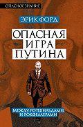Эрик Форд - Опасная игра Путина. Между Ротшильдами и Рокфеллерами