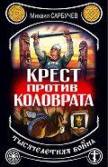 Михаил Сарбучев - Крест против Коловрата – тысячелетняя война