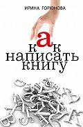 Ирина Горюнова -Как написать книгу и стать известным. Советы писателя и литературного агента