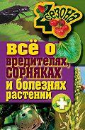 Максим Жмакин - Все о вредителях, сорняках и болезнях растений