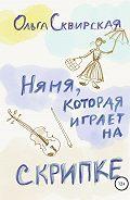 Ольга Евгеньевна Сквирская -Няня, которая играет на скрипке