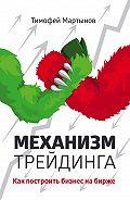 Тимофей Мартынов - Механизм трейдинга. Как построить бизнес на бирже?