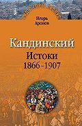 Игорь Аронов - Кандинский. Истоки. 1866-1907