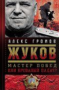 Алекс Громов -Жуков. Мастер побед или кровавый палач?