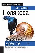 Татьяна Полякова -Держи меня крепче