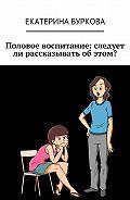 Екатерина Буркова -Половое воспитание: следует ли рассказывать об этом?