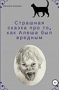Наталья Аношко -Страшная сказка про то, как Алеша был вредным