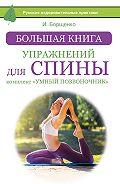 Игорь Борщенко - Большая книга упражнений для спины: комплекс «Умный позвоночник»