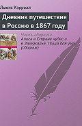 Льюис Кэрролл - Дневник путешествия вРоссию в1867году