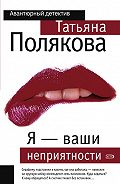 Татьяна Полякова -Я – ваши неприятности