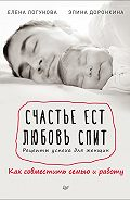 Елена Логунова -Счастье ест. Любовь спит. Рецепты успеха для женщин. Как совместить семью и работу