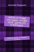 Анатолий Ландышев -Литературные загадки, чтобы мозг держать впорядке. Сборник шарад и анаграмм встихах