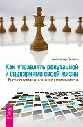 Александр Кичаев - Как управлять репутацией и сценариями своей жизни. Бренд-коучинг и психоэнергетика лидера