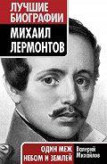 Валерий Михайлов -Михаил Лермонтов. Один меж небом и землей
