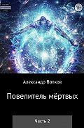 Александр Волков -Повелитель мертвых. Часть 2