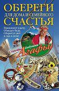 Агафья Звонарева - Обереги для дома и семейного счастья